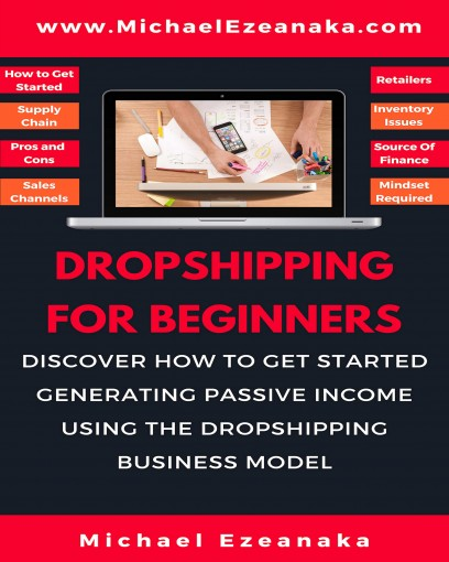 Dropshipping For Beginners: Discover How to Get Started Generating Passive Income Using The Dropshipping Business Model by Michael Ezeanaka