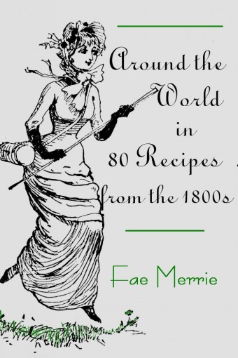 Around the World in 80 Recipes from the 1800s (The Flavor Fairy Collection Book 8) by Fae Merrie