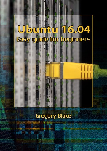 Ubuntu 16.04: Easy guide for beginners by Gregory Blake