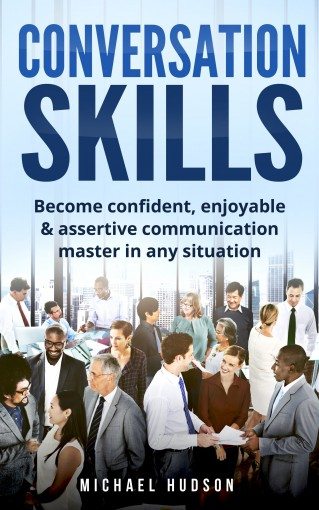 Conversation skills: Become confident, enjoyable & assertive communication master in any situation by Michael Hudson