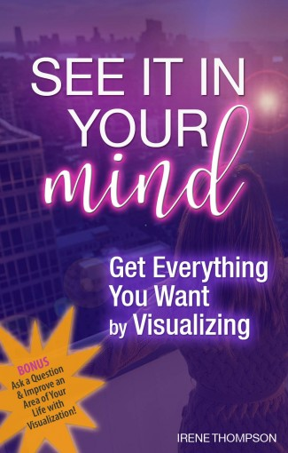 Get Everything You Want by Visualizing: Visualize money, success, people, cars and more into your life! by Irene Thompson