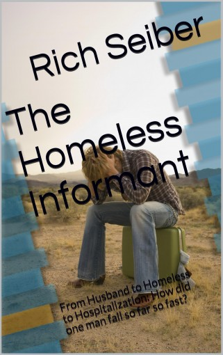 The Homeless Informant: From Husband to Homeless to Hospitalization: How did one man fall so far so fast? by Rich Seiber