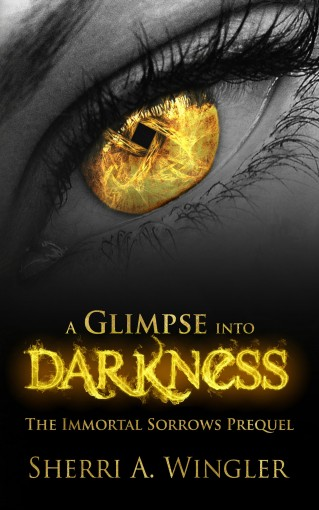 A Glimpse into Darkness: Prequel of The Immortal Sorrows series by Sherri A. Wingler