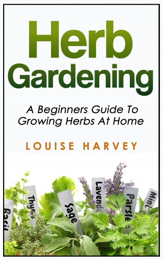Herb Gardening: A Beginners Guide To Growing Herbs At Home by Louise Harvey