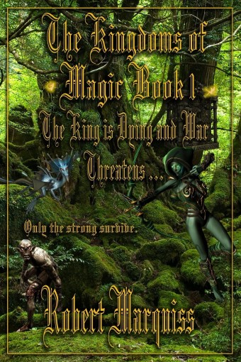 The Kingdoms of Magic Book 1: The King is dying and war threatens . . . . by Robert Marquiss