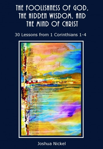 The Foolishness of God, the Hidden Wisdom, and the Mind of Christ – 30 Lessons from 1 Corinthians 1-4 by Joshua Nickel