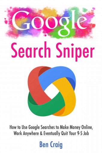 Google Search Sniper: How to Use Google Searches to Make Money Online, Work Anywhere & Eventually Quit Your 9-5 Job by Ben Craig