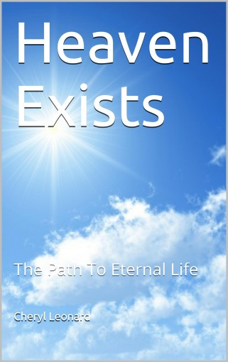Heaven Exists: The Path To Eternal Life by Cheryl Leonard