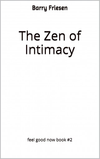 The Zen of Intimacy (Feel Good Now Book 2) by Barry Friesen