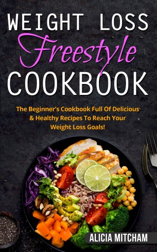 Weight Loss Freestyle Cookbook: The Beginner's Cookbook Full Of Delicious & Healthy Recipes To Reach Your Weight Loss Goals! by Alicia Mitcham