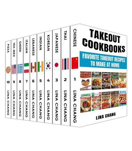 Takeout Cookbooks  Box Set 10 books in 1! Favorite Takeout Recipes to Make at Home: 1. Chinese; 2. Thai; 3. Japanese; 4. Korean; 5. Indian; 6. Lebanese; 7. Italian;  8. Greek; 9. Tex-Mex; 10. Pizza by Lina Chang