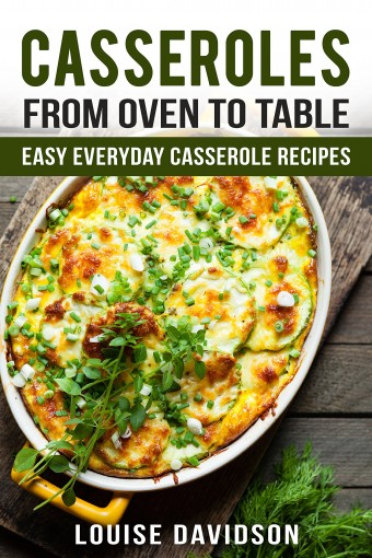 Casseroles: From Oven to Table – Easy Everyday  Casserole Recipes (One Pot meals) by Louise Davidson