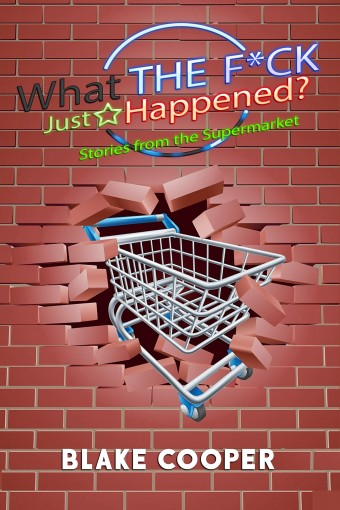 What the F*ck Just Happened?: Stories From the Supermarket by Blake Cooper