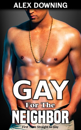 Gay for the Neighbor: (First Time Straight to Gay) by Alex Downing