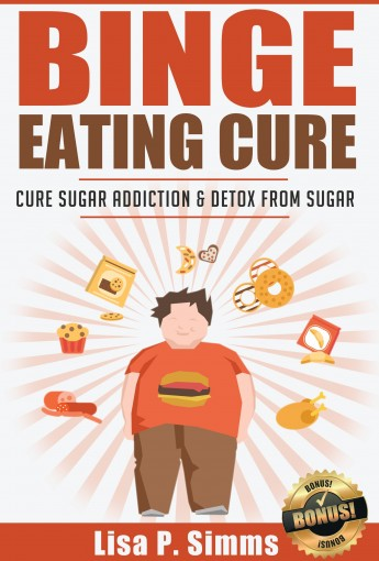 Binge Eating: Cure Sugar Addiction and Detox From Sugar (Binge Eating Cure Series Book 2) by Lisa P. Simms