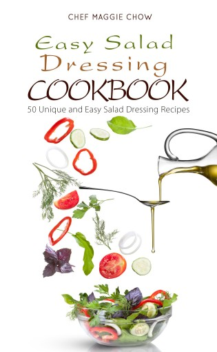 Easy Salad Dressing Cookbook: 50 Unique and Easy Salad Dressing Recipes (Salad Dressings, Salad Dressing Cookbook, Salad Dressing Ideas Book 1) by Chef Maggie Chow