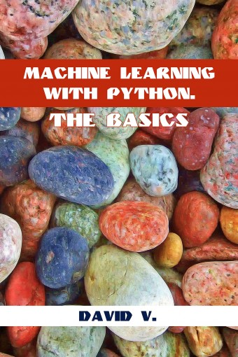 Machine Learning with Python: The Basics by David  V.
