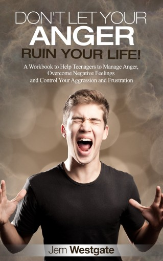 Don't Let Your Anger Ruin Your Life!: A Workbook to Help Teenagers to Manage Anger, Overcome Negative Feelings and Control Your Aggression and Frustration by Jem Westgate