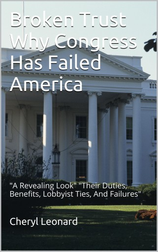 Broken Trust Why Congress Has Failed America:A Revealing Look Their Duties, Benefits, Lobbyist Ties, And Failures by Cheryl Leonard