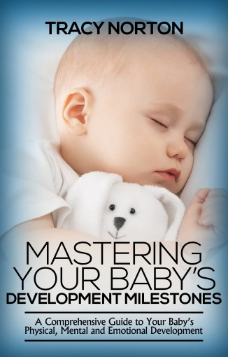 Mastering Your Baby's Development Milestones: A Comprehensive Guide to Your Baby's Physical, Mental and Emotional Development by Tracy Norton