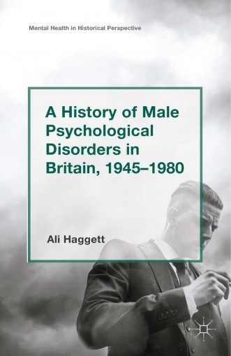 A History of Male Psychological Disorders in Britain, 1945-1980 (Mental Health in Historical Perspective) by Alison Haggett