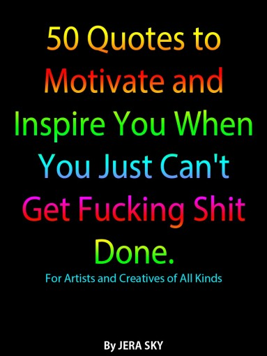 50 Quotes to Motivate and Inspire You When You Just Can't Get Fucking Shit Done.: For Artists and Creatives of All Kinds by Jera Sky