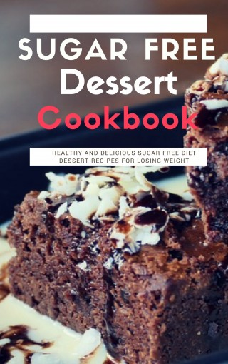 Sugar Free Dessert Cookbook: Healthy And Delicious Sugar Free Diet Dessert Recipes For Losing Weight by Lisa Medows