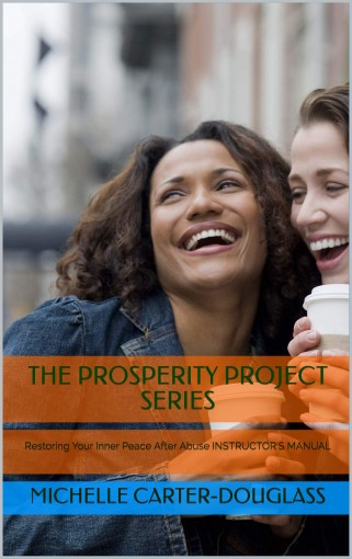 THE PROSPERITY PROJECT SERIES: Restoring Your Inner Peace After Abuse INSTRUCTOR'S MANUAL by Michelle Carter-Douglass