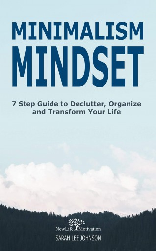 Minimalism Mindset: Declutter, Organize and Transform Your Life 7 Step Guide (Organizing, Japanese Art of Minimalism, Success, Productivity, Life, Clean, … Home, Mind, Habit, Stress-Free, Freedom) by Sarah Lee Johnson