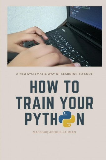 How to train your Python: A hilarious way of learning to code with Python by Abedur Rahman, Marzouq