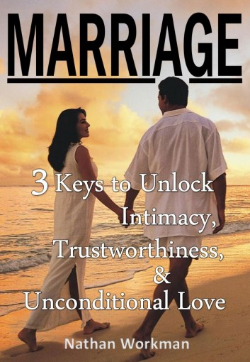 MARRIAGE: 3 Keys to Unlock Intimacy, Trustworthiness, and Unconditional Love by Nathan Workman