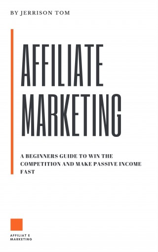 AFFILIATE MARKETING: PROVEN BEGINNERS GUIDE TO WIN THE COMPETITION AND EARN FAST PASSIVE INCOME ONLINE: LEARN THE INS AND OUTS TO WIN THE AFFILIATE COMPETITION by Jerrison Tom