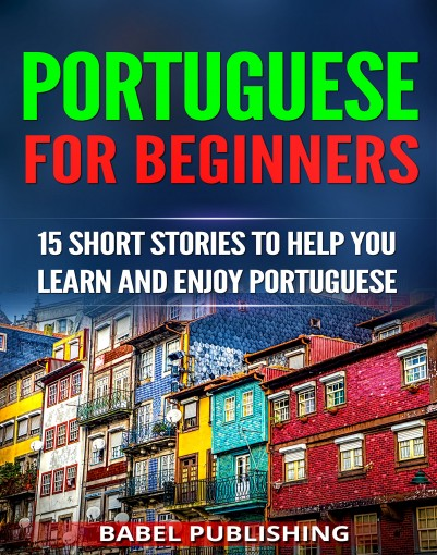 Portuguese for Beginners: 15 Short Stories to Help You Learn and Enjoy Portuguese (with Quizzes and Reading Comprehension Exercises) by Babel Publishing