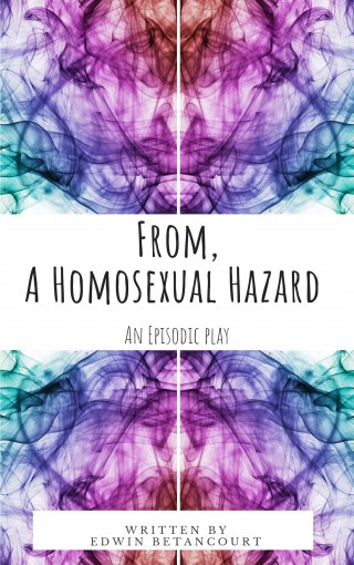 From, A Homosexual Hazard: An Episodic Play by Edwin Betancourt