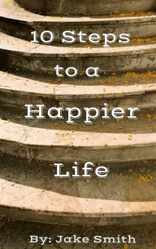 10 Steps To A Happier Life by Jake Smith