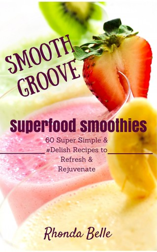 Smooth Groove Superfood Smoothies: 60 Super Simple & #Delish Smoothie Recipes to Refresh & Rejuvenate (60 Super Recipes Book 1) by Rhonda Belle