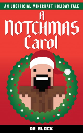 A Notchmas Carol: An unofficial Minecraft holiday story inspired by Charles Dickens' A Christmas Carol by Dr. Block