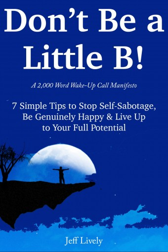 DON'T BE A LITTLE B*TCH (A 2,000 Words Wake-Up Call Manifesto): 7 Simple Tips to Stop Self-Sabotage, Be Genuinely Happy & Live Up to Your Full Potential by Jeff B Lively