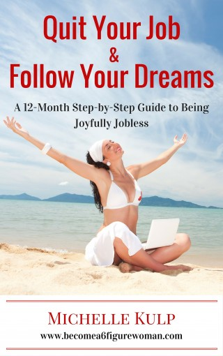 Quit Your Job and Follow Your Dreams: A 12-Month Step-by-Step Guide to Being Joyfully Jobless by Michelle Kulp