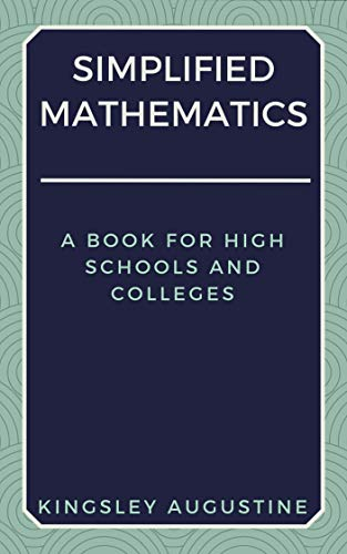 Simplified Mathematics: A Book for High Schools and Colleges by Kingsley Augustine