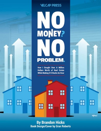 No Money? No Problem: How I Bought Over A Million Dollars Worth of Real Estate While Making $13 Bucks An Hour by Brandon Hicks