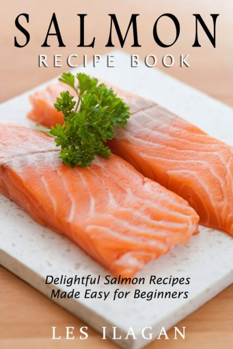 Salmon Recipe Book: Delightful Salmon Recipes Made Easy for Beginners by Les Ilagan