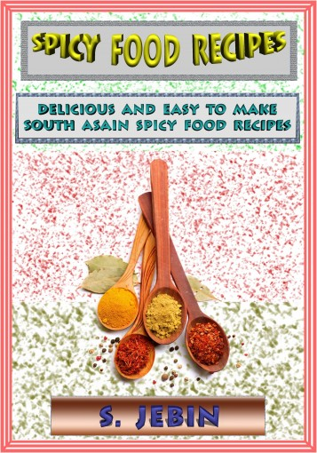 Spicy Food Recipes: Delicious And Easy To Make South Asian Spicy Food Recipes by S. Jebin