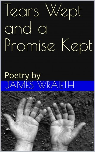 Tears Wept and a Promise Kept: Poetry by by James Wraieth