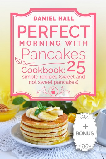 Perfect morning with pancakes. Cookbook: 25 simple recipes (sweet and not sweet pancakes.) by Daniel  Hall