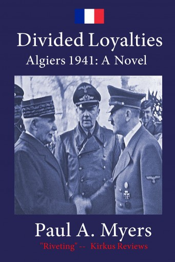 Divided Loyalties: Algiers 1941 – A Novel (Fighting France Book 1) by Paul A. Myers