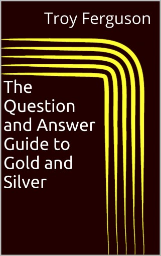The Question and Answer Guide to Gold and Silver by Troy Ferguson