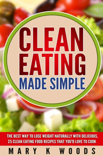 Clean Eating: Made Simple The Best Way To Lose Weight Naturally With Delicious,25 Clean Eating Food Recipes That You'd Love To Cook by Mary K Woods