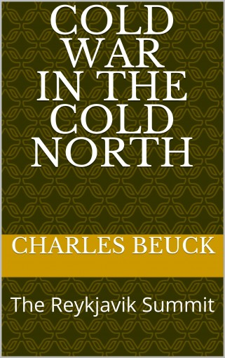 Cold War in the Cold North: The Reykjavik Summit by Charles Beuck