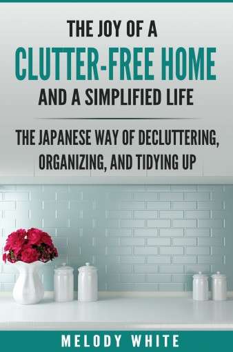 The Joy of a Clutter-Free Home and a Simplified Life: The Japanese Way to Decluttering, Organizing, and Tydying Up by Melody White